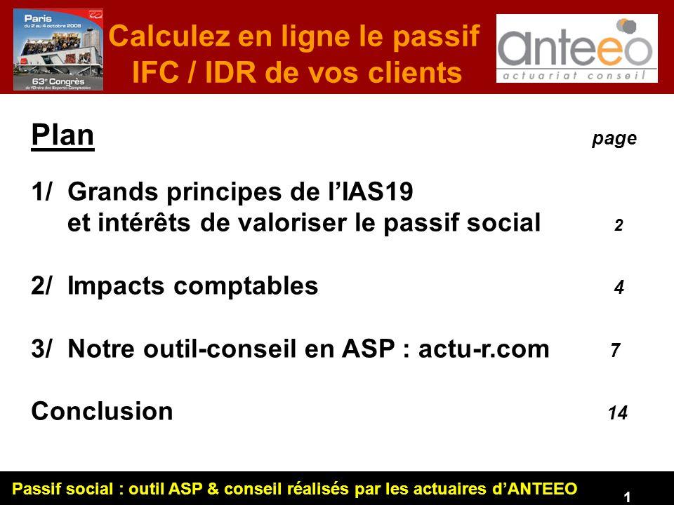 Passif social : outil ASP & conseil réalisés par les actuaires dANTEEO 1 Plan page 1/ Grands principes de lIAS19 et intérêts de valoriser le passif social 2 2/ Impacts comptables 4 3/ Notre outil-conseil en ASP : actu-r.com 7 Conclusion 14 Calculez en ligne le passif IFC / IDR de vos clients