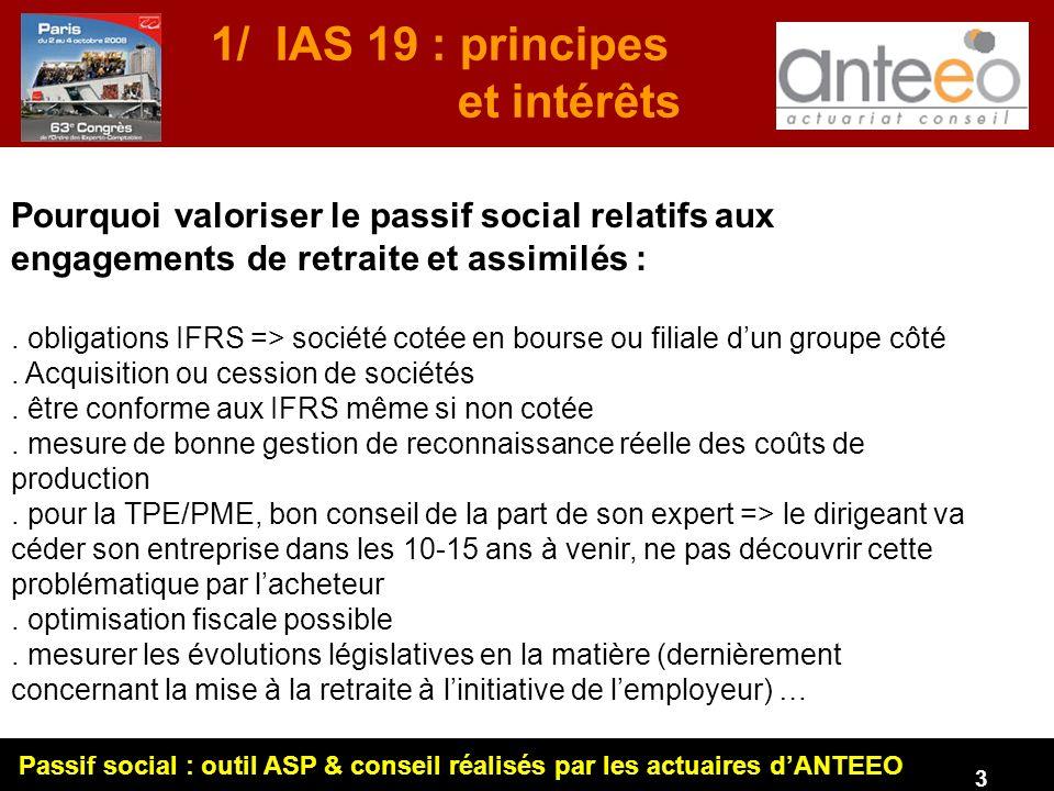 Passif social : outil ASP & conseil réalisés par les actuaires dANTEEO 3 1/ IAS 19 : principes et intérêts Pourquoi valoriser le passif social relatifs aux engagements de retraite et assimilés :.