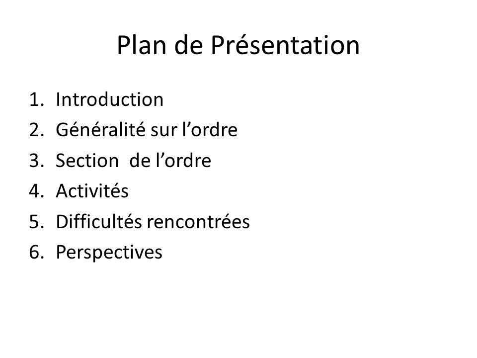 Plan de Présentation 1.Introduction 2.Généralité sur lordre 3.Section de lordre 4.Activités 5.Difficultés rencontrées 6.Perspectives