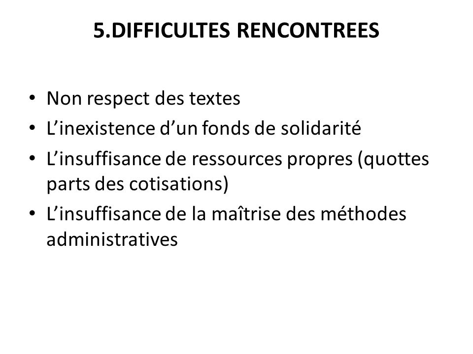 5.DIFFICULTES RENCONTREES Non respect des textes Linexistence dun fonds de solidarité Linsuffisance de ressources propres (quottes parts des cotisatio