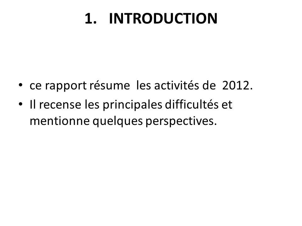 1.INTRODUCTION ce rapport résume les activités de 2012. Il recense les principales difficultés et mentionne quelques perspectives.