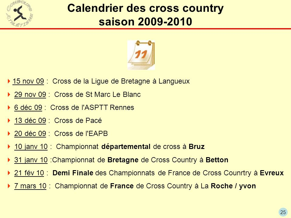 25 Calendrier des cross country saison 2009-2010 15 nov 09 : Cross de la Ligue de Bretagne à Langueux 29 nov 09 : Cross de St Marc Le Blanc 6 déc 09 :