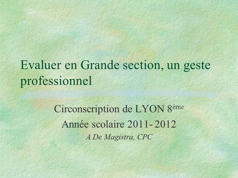 Evaluer en Grande section, un geste professionnel Circonscription de LYON 8 ème Année scolaire 2011- 2012 A De Magistra, CPC