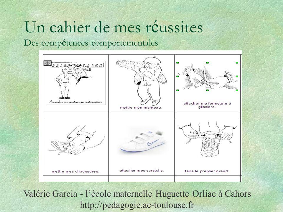 Un cahier de mes r é ussites Des comp é tences comportementales Valérie Garcia - lécole maternelle Huguette Orliac à Cahors http://pedagogie.ac-toulouse.fr