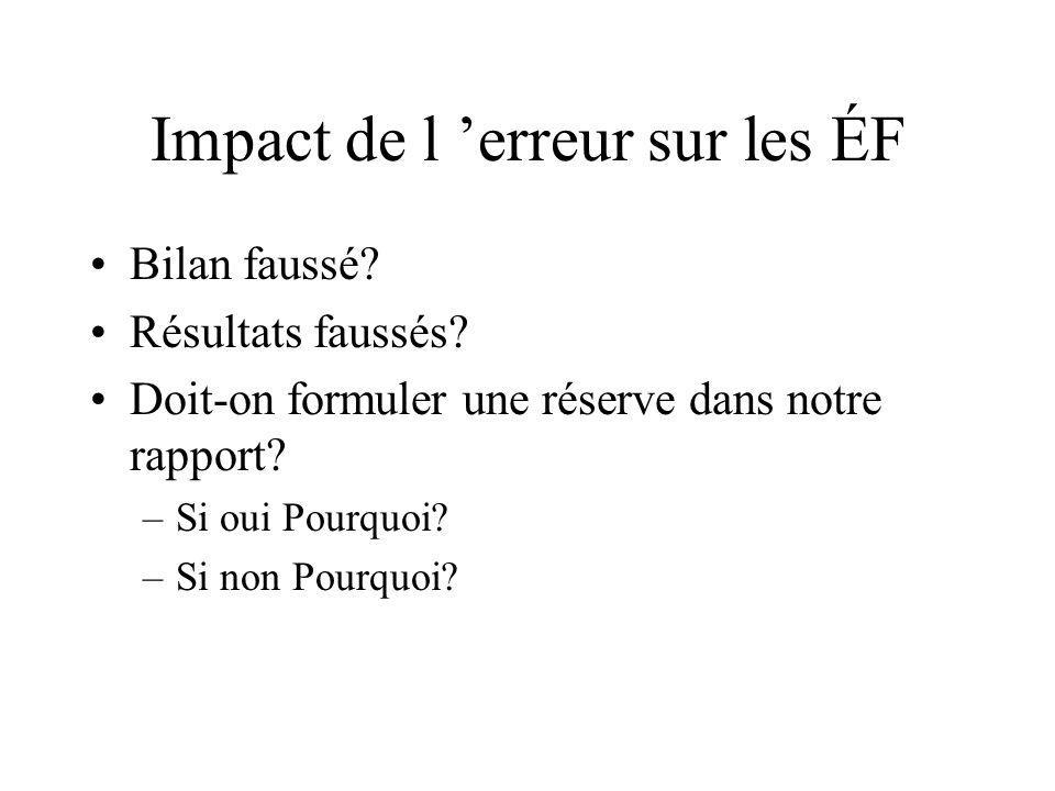 Impact de l erreur sur les ÉF Bilan faussé? Résultats faussés? Doit-on formuler une réserve dans notre rapport? –Si oui Pourquoi? –Si non Pourquoi?