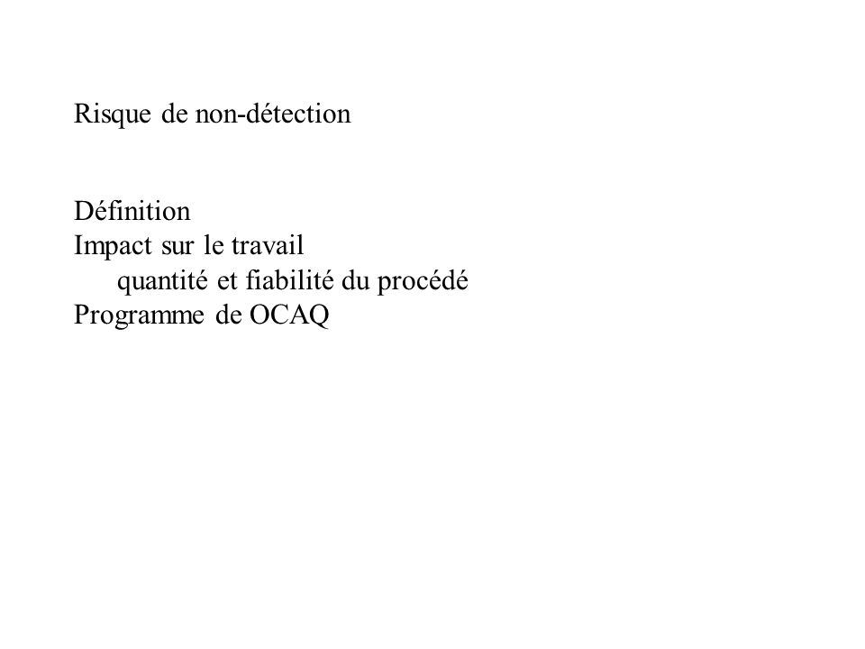 Risque de non-détection Définition Impact sur le travail quantité et fiabilité du procédé Programme de OCAQ