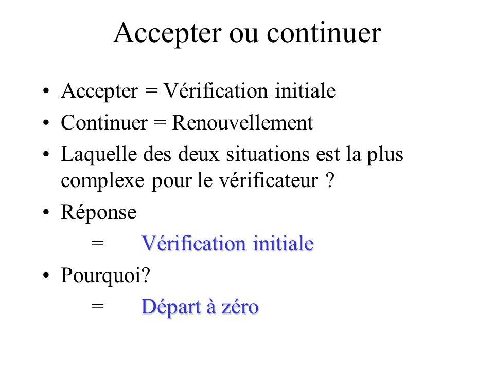 Accepter ou continuer Accepter = Vérification initiale Continuer = Renouvellement Laquelle des deux situations est la plus complexe pour le vérificate