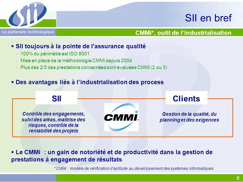 6 CMMi*, outil de lindustrialisation SII toujours à la pointe de l assurance qualité 100% du périmètre est ISO 9001 Mise en place de la méthodologie CMMi depuis 2004 Plus des 2/3 des prestations concernées sont évaluées CMMi (2 ou 3) Des avantages liés à lindustrialisation des process Le CMMi : un gain de notoriété et de productivité dans la gestion de prestations à engagement de résultats SII en bref Contrôle des engagements, suivi des aléas, maîtrise des risques, contrôle de la rentabilité des projets Gestion de la qualité, du planning et des exigences *CMMi : modèle de vérification daptitude au développement des systèmes informatiques ClientsSII