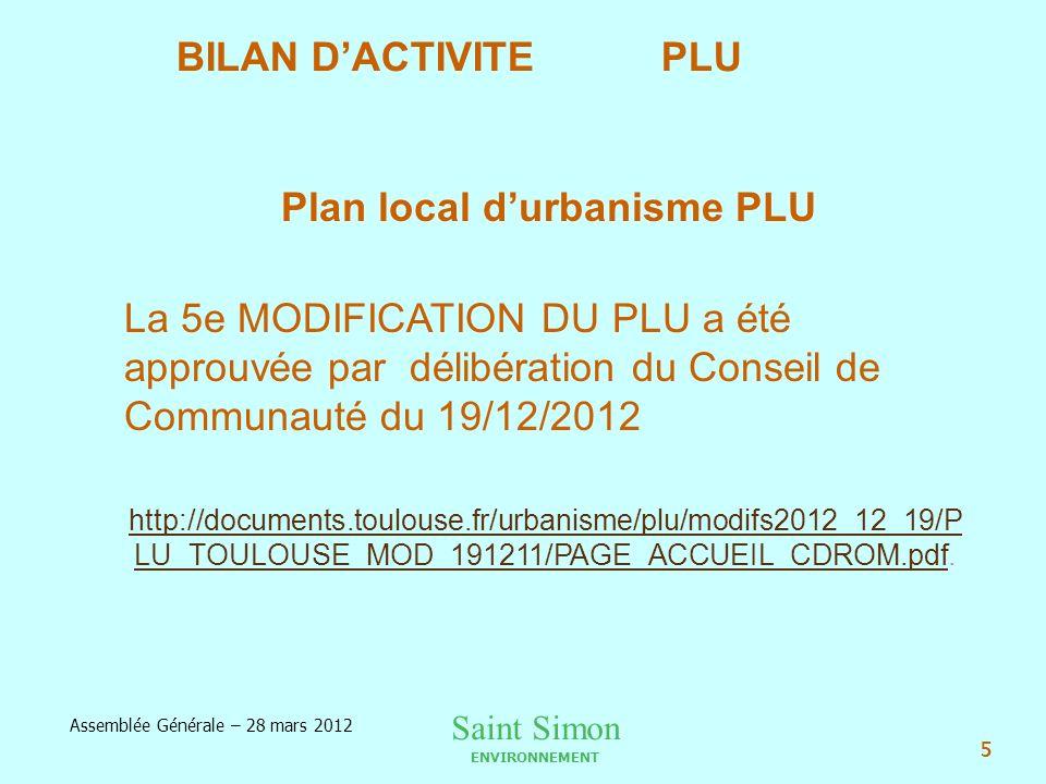 Saint Simon ENVIRONNEMENT Assemblée Générale – 28 mars 2012 5 Plan local durbanisme PLU La 5e MODIFICATION DU PLU a été approuvée par délibération du Conseil de Communauté du 19/12/2012 http://documents.toulouse.fr/urbanisme/plu/modifs2012_12_19/P LU_TOULOUSE_MOD_191211/PAGE_ACCUEIL_CDROM.pdfhttp://documents.toulouse.fr/urbanisme/plu/modifs2012_12_19/P LU_TOULOUSE_MOD_191211/PAGE_ACCUEIL_CDROM.pdf.