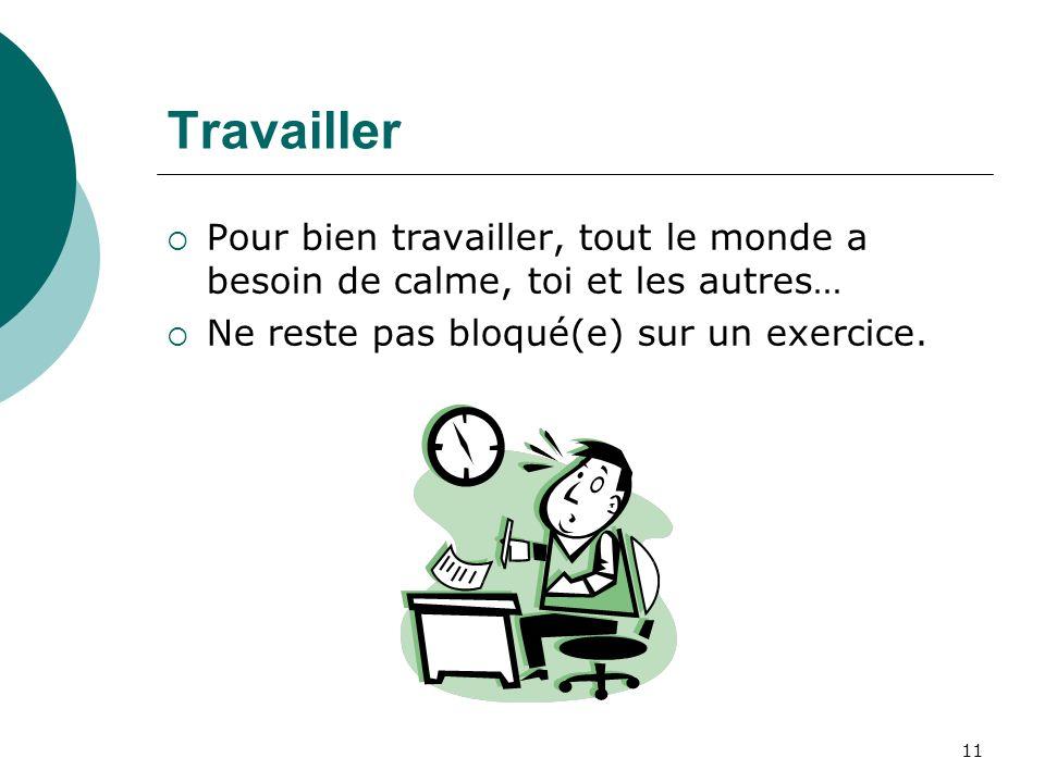 11 Travailler Pour bien travailler, tout le monde a besoin de calme, toi et les autres… Ne reste pas bloqué(e) sur un exercice.