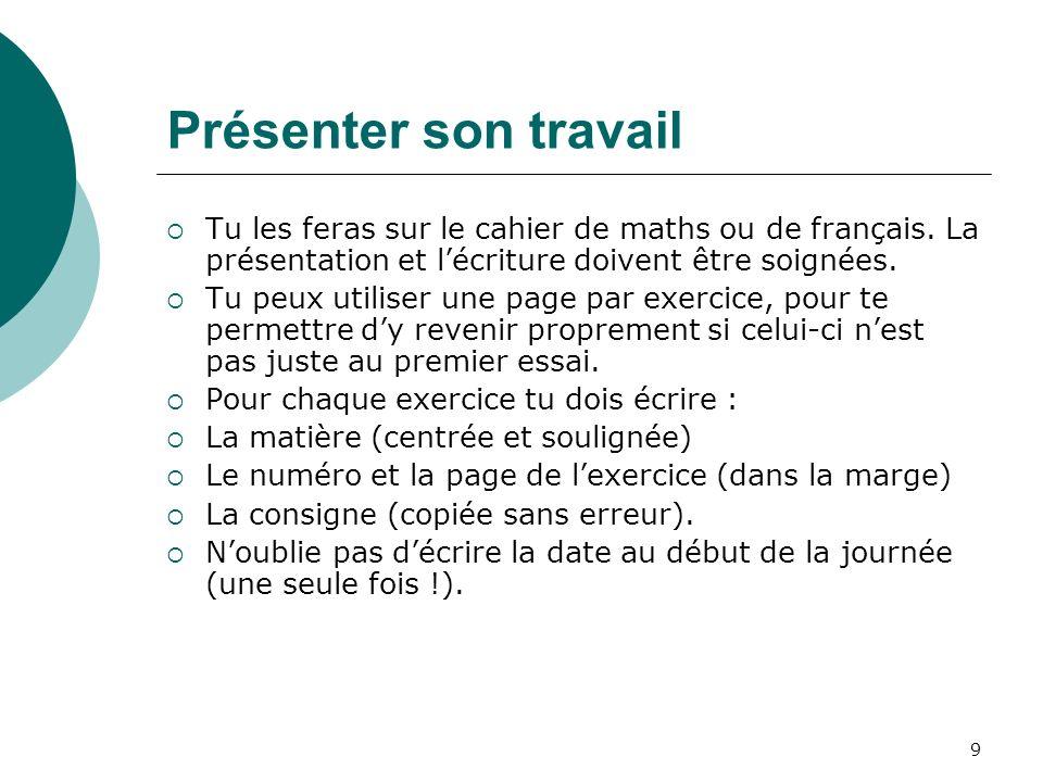 9 Présenter son travail Tu les feras sur le cahier de maths ou de français. La présentation et lécriture doivent être soignées. Tu peux utiliser une p