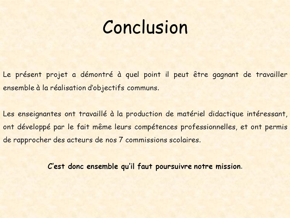 Conclusion Le présent projet a démontré à quel point il peut être gagnant de travailler ensemble à la réalisation dobjectifs communs. Les enseignantes