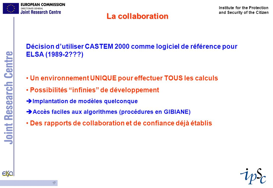 17 Institute for the Protection and Security of the Citizen Décision dutiliser CASTEM 2000 comme logiciel de référence pour ELSA (1989-2???) Un enviro
