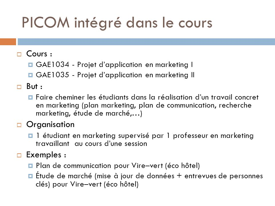 PICOM intégré dans le cours Cours : GAE1034 - Projet dapplication en marketing I GAE1035 - Projet dapplication en marketing II But : Faire cheminer les étudiants dans la réalisation dun travail concret en marketing (plan marketing, plan de communication, recherche marketing, étude de marché,…) Organisation 1 étudiant en marketing supervisé par 1 professeur en marketing travaillant au cours dune session Exemples : Plan de communication pour Vire–vert (éco hôtel) Étude de marché (mise à jour de données + entrevues de personnes clés) pour Vire–vert (éco hôtel)