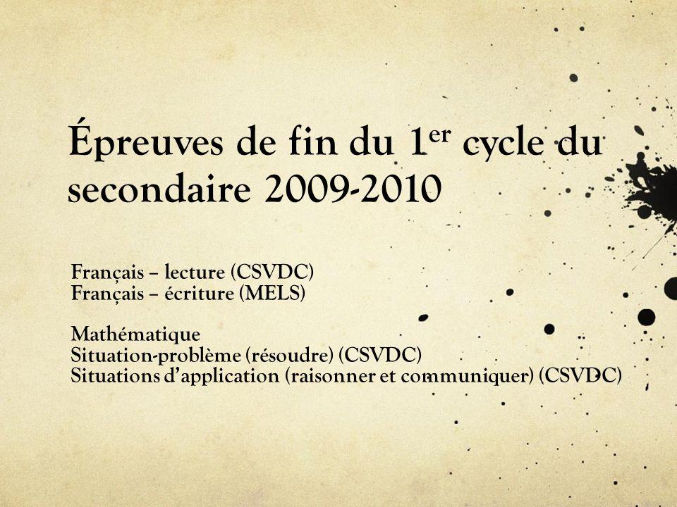 Épreuves de fin du 1 er cycle du secondaire 2009-2010 Français – lecture (CSVDC) Français – écriture (MELS) Mathématique Situation-problème (résoudre)