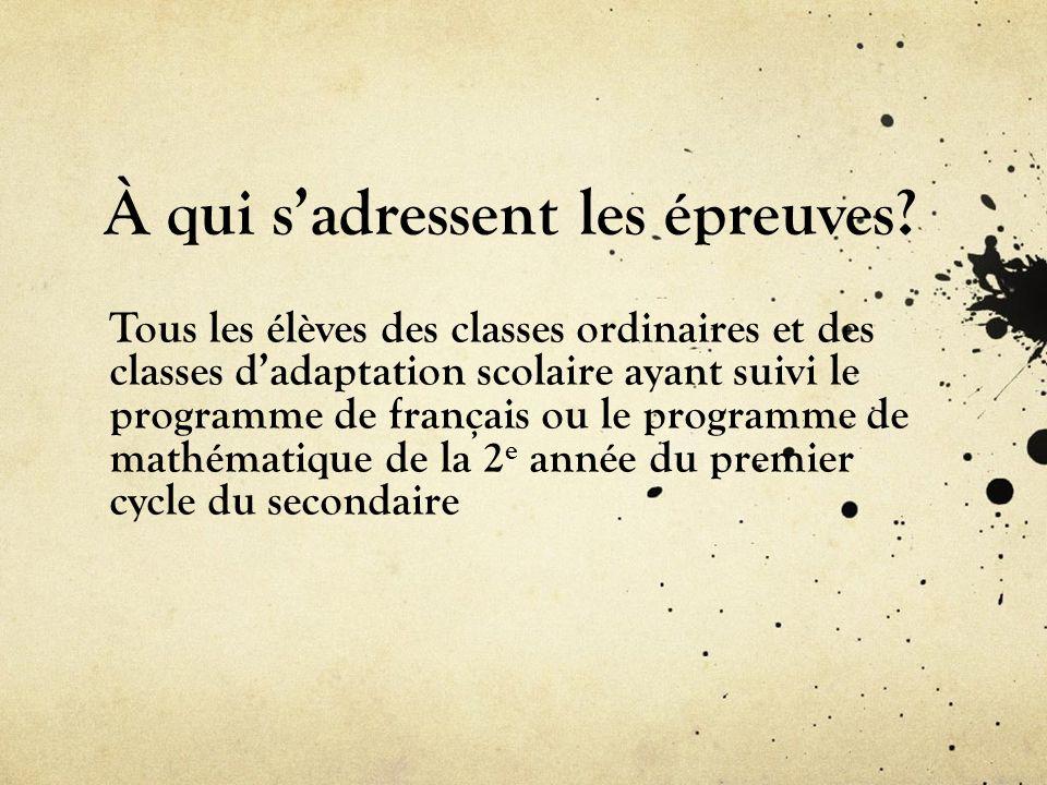 À qui sadressent les épreuves? Tous les élèves des classes ordinaires et des classes dadaptation scolaire ayant suivi le programme de français ou le p