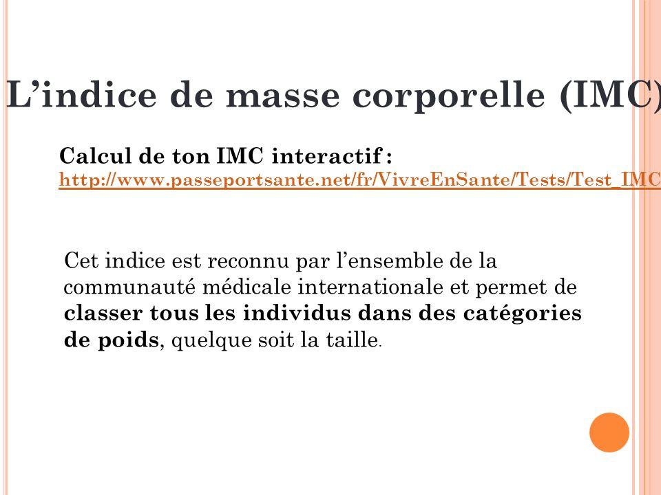 Lindice de masse corporelle (IMC) Calcul de ton IMC interactif : http://www.passeportsante.net/fr/VivreEnSante/Tests/Test_IMC.aspx Cet indice est reco