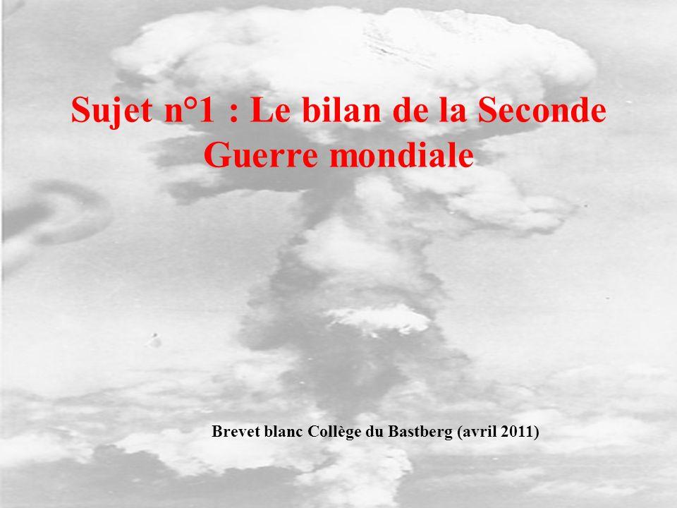 Sujet n°1 : Le bilan de la Seconde Guerre mondiale Brevet blanc Collège du Bastberg (avril 2011)