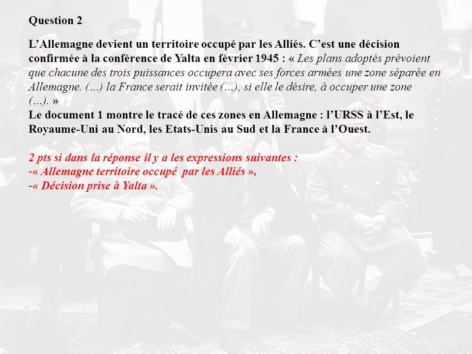 Question 2 LAllemagne devient un territoire occupé par les Alliés. Cest une décision confirmée à la conférence de Yalta en février 1945 : « Les plans