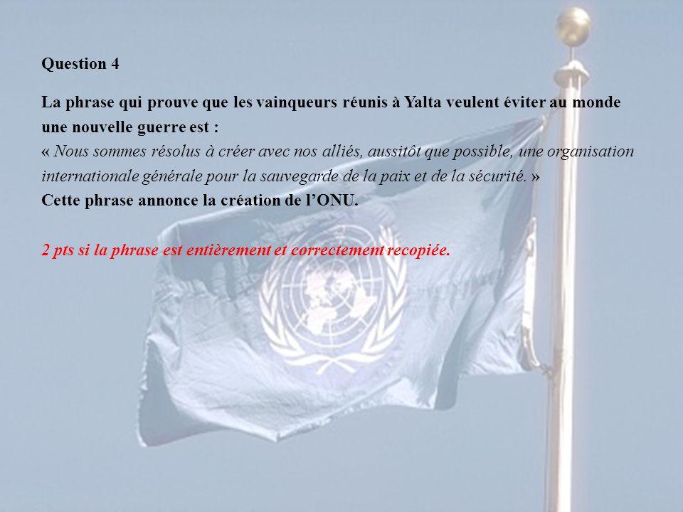 Question 4 La phrase qui prouve que les vainqueurs réunis à Yalta veulent éviter au monde une nouvelle guerre est : « Nous sommes résolus à créer avec