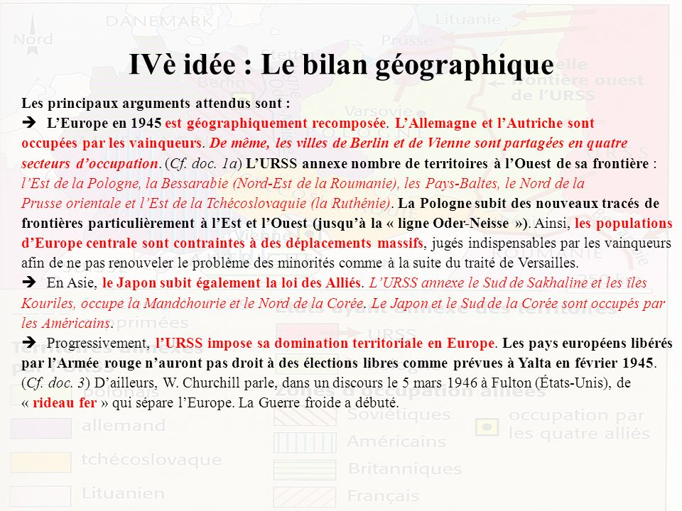 IVè idée : Le bilan géographique Les principaux arguments attendus sont : LEurope en 1945 est géographiquement recomposée. LAllemagne et lAutriche son
