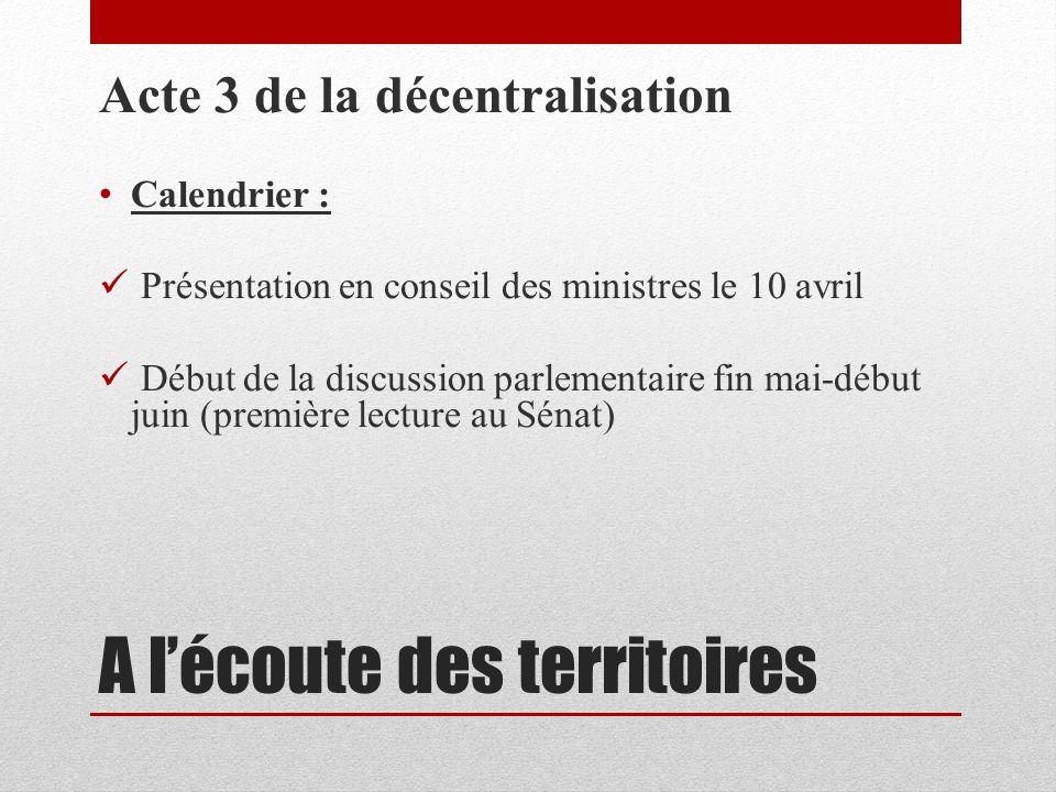 A lécoute des territoires Acte 3 de la décentralisation Calendrier : Présentation en conseil des ministres le 10 avril Début de la discussion parlementaire fin mai-début juin (première lecture au Sénat)