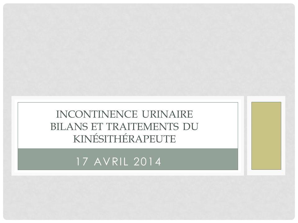 17 AVRIL 2014 INCONTINENCE URINAIRE BILANS ET TRAITEMENTS DU KINÉSITHÉRAPEUTE