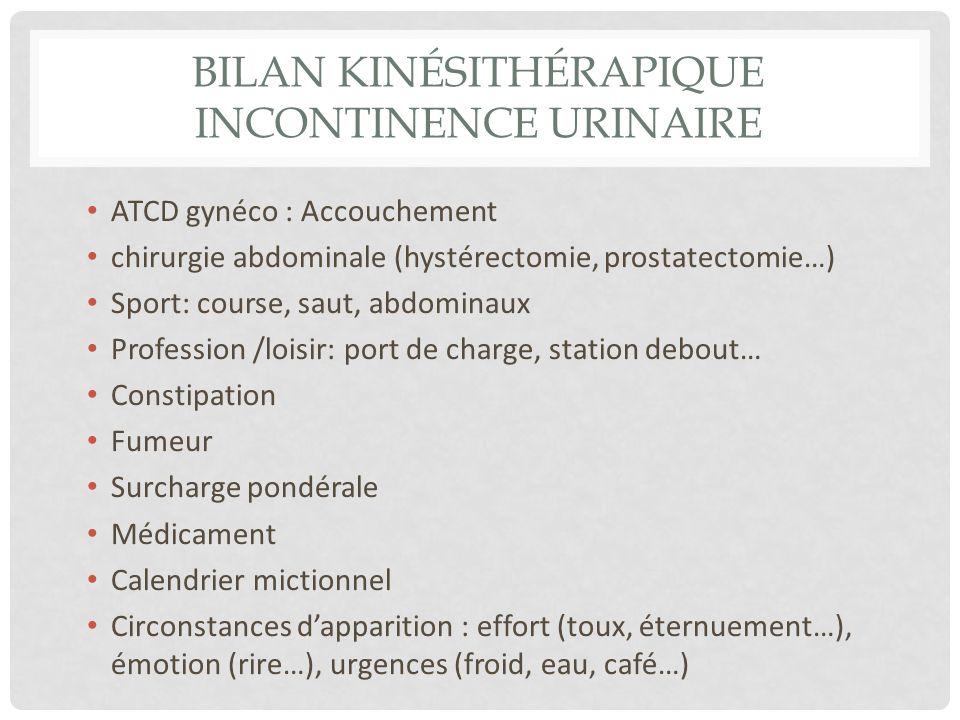 BILAN KINÉSITHÉRAPIQUE INCONTINENCE URINAIRE ATCD gynéco : Accouchement chirurgie abdominale (hystérectomie, prostatectomie…) Sport: course, saut, abd