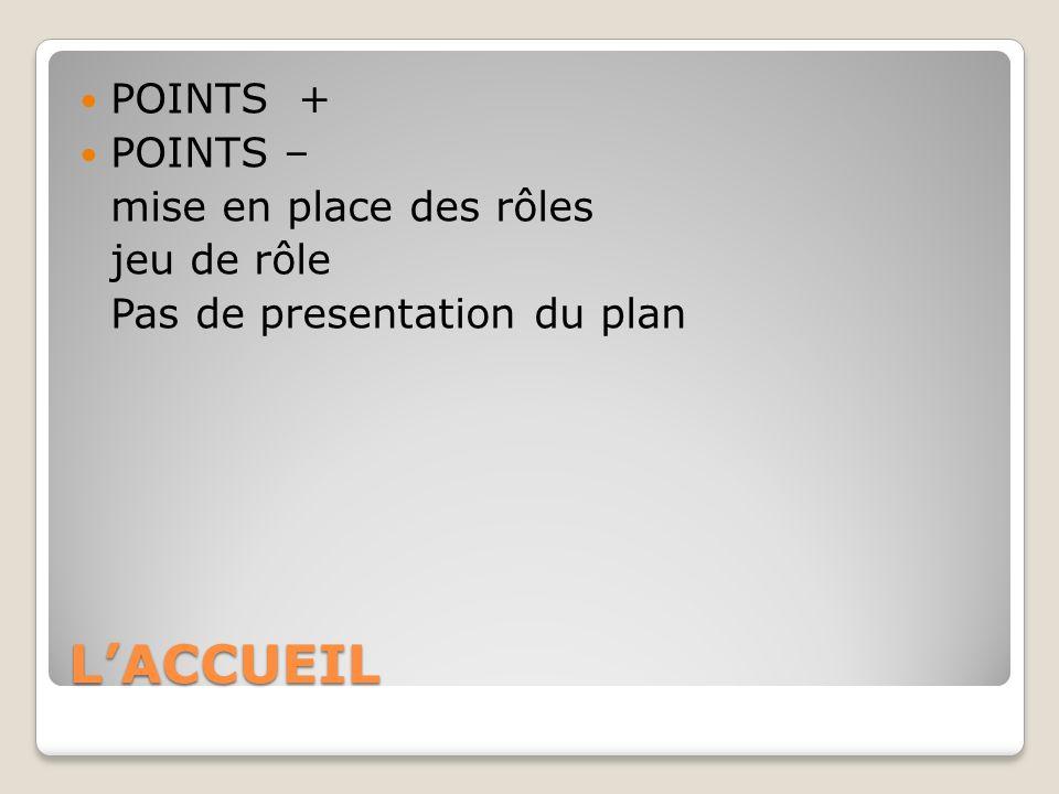 LACCUEIL POINTS + POINTS – mise en place des rôles jeu de rôle Pas de presentation du plan