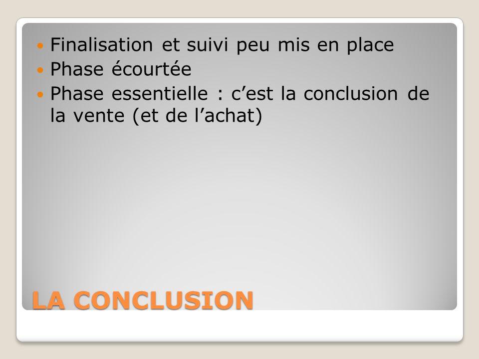 LA CONCLUSION Finalisation et suivi peu mis en place Phase écourtée Phase essentielle : cest la conclusion de la vente (et de lachat)