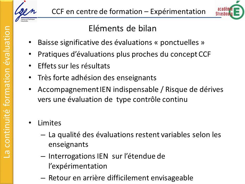 Eléments de bilan Baisse significative des évaluations « ponctuelles » Pratiques dévaluations plus proches du concept CCF Effets sur les résultats Très forte adhésion des enseignants Accompagnement IEN indispensable / Risque de dérives vers une évaluation de type contrôle continu Limites – La qualité des évaluations restent variables selon les enseignants – Interrogations IEN sur létendue de lexpérimentation – Retour en arrière difficilement envisageable La continuité formation évaluation CCF en centre de formation – Expérimentation