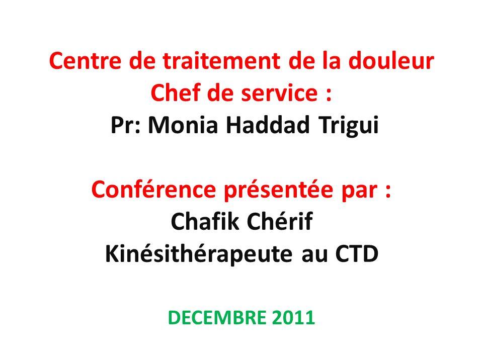 Centre de traitement de la douleur Chef de service : Pr: Monia Haddad Trigui Conférence présentée par : Chafik Chérif Kinésithérapeute au CTD DECEMBRE