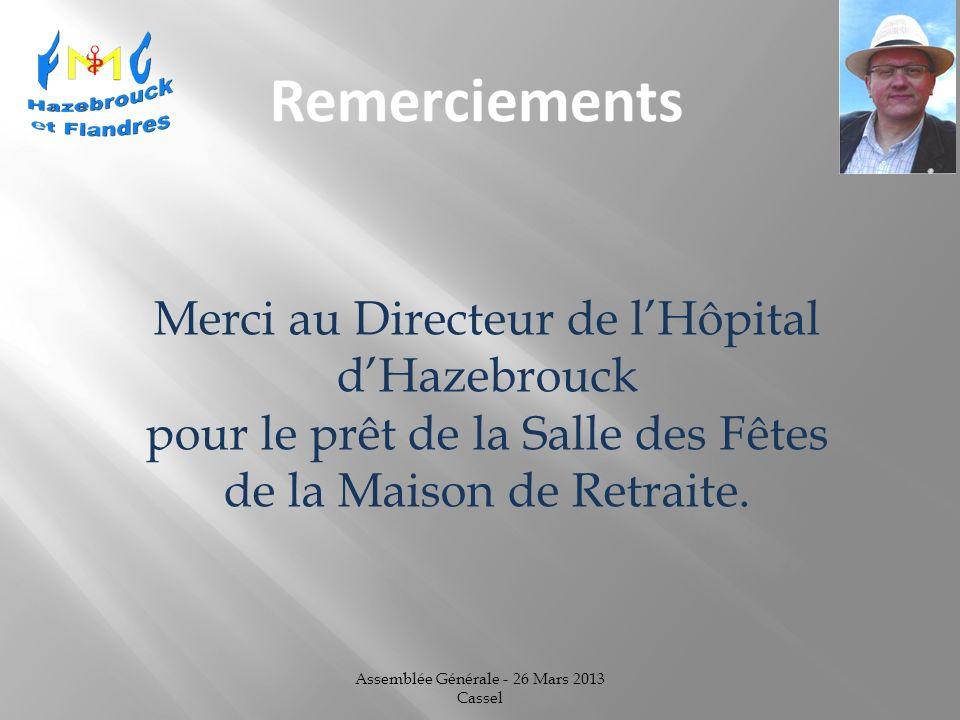 Assemblée Générale - 26 Mars 2013 Cassel Merci au Directeur de lHôpital dHazebrouck pour le prêt de la Salle des Fêtes de la Maison de Retraite.