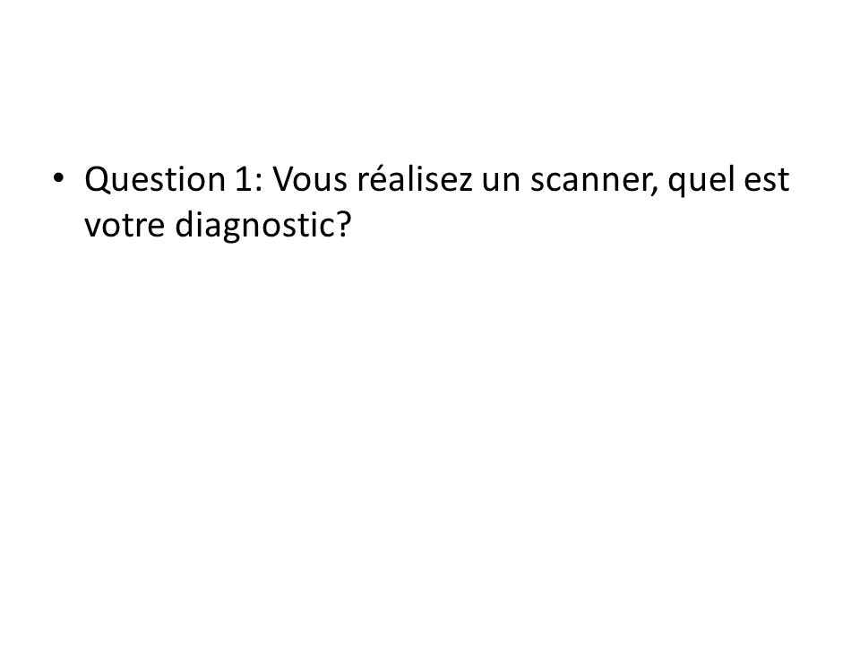 Question 1: Vous réalisez un scanner, quel est votre diagnostic?