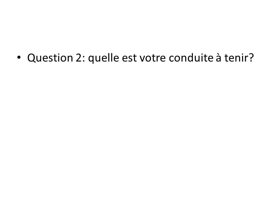 Question 2: quelle est votre conduite à tenir?