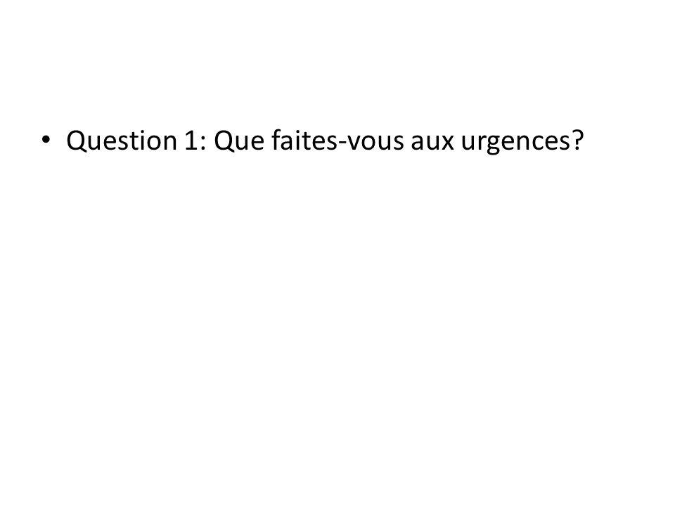 Question 1: Que faites-vous aux urgences?