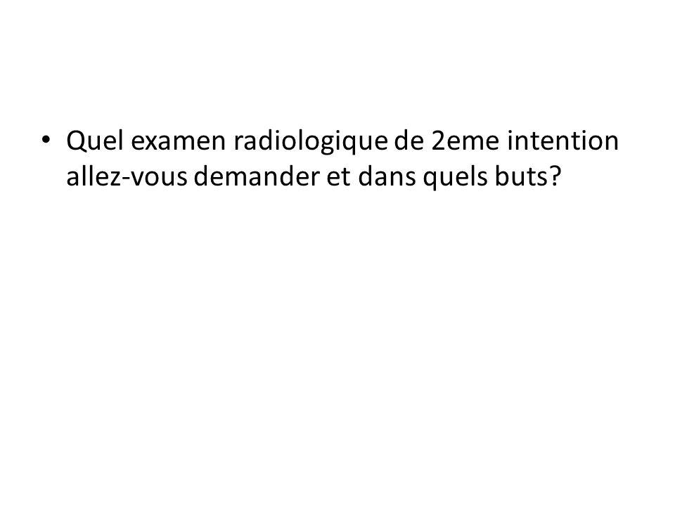 Quel examen radiologique de 2eme intention allez-vous demander et dans quels buts?