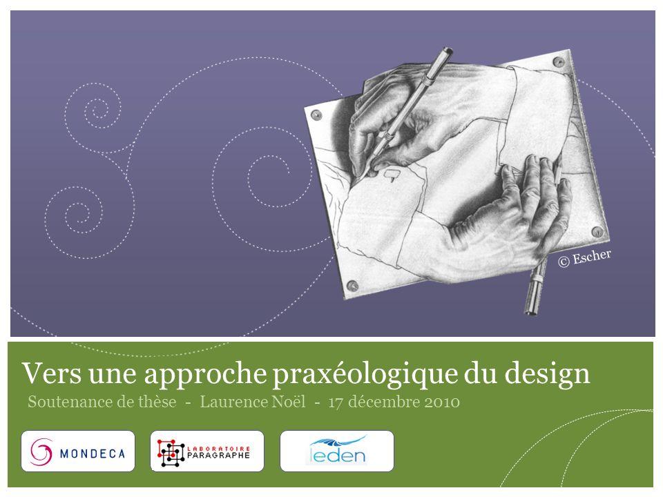 1 Vers une approche praxéologique du design Soutenance de thèse - Laurence Noël - 17 décembre 2010 © Escher