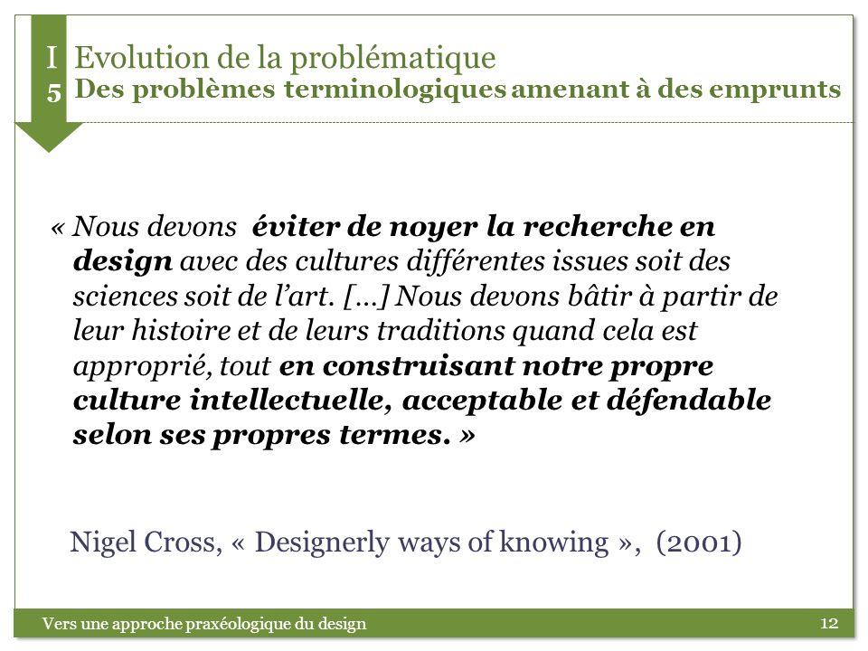 12 « Nous devons éviter de noyer la recherche en design avec des cultures différentes issues soit des sciences soit de lart. […] Nous devons bâtir à p