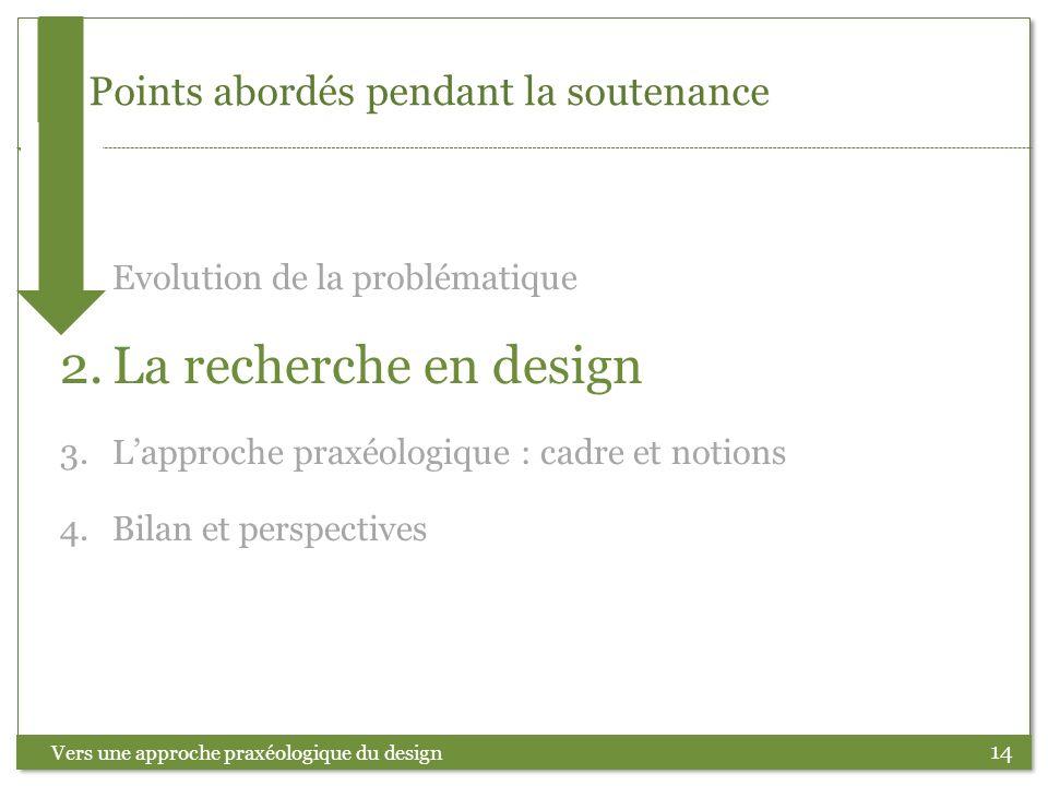 14 Points abordés pendant la soutenance Vers une approche praxéologique du design 1.Evolution de la problématique 2.La recherche en design 3.Lapproche
