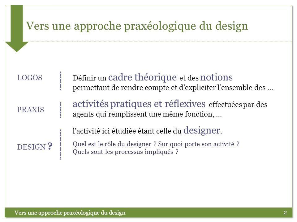 2 Vers une approche praxéologique du design Définir un cadre théorique et des notions permettant de rendre compte et dexpliciter lensemble des … activ