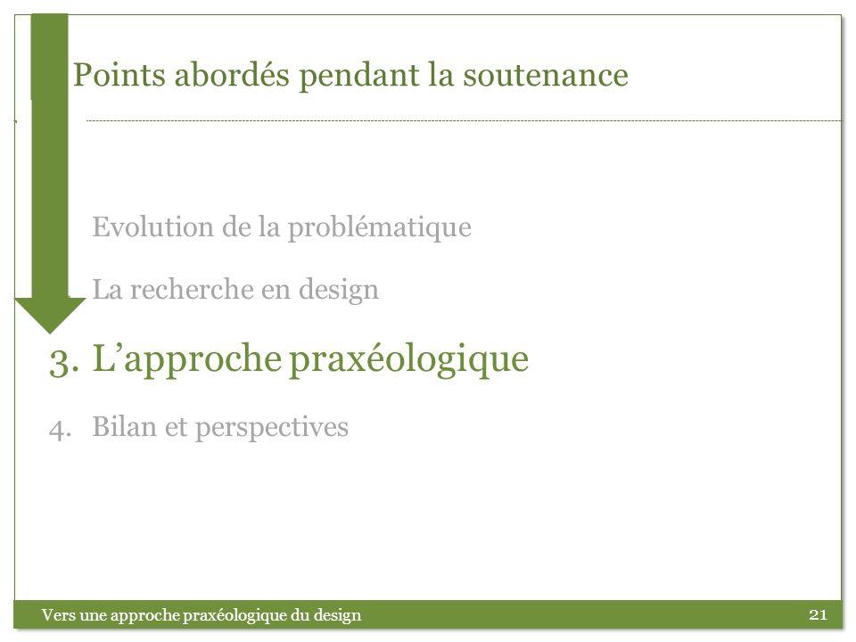 21 Points abordés pendant la soutenance Vers une approche praxéologique du design 1.Evolution de la problématique 2.La recherche en design 3.Lapproche
