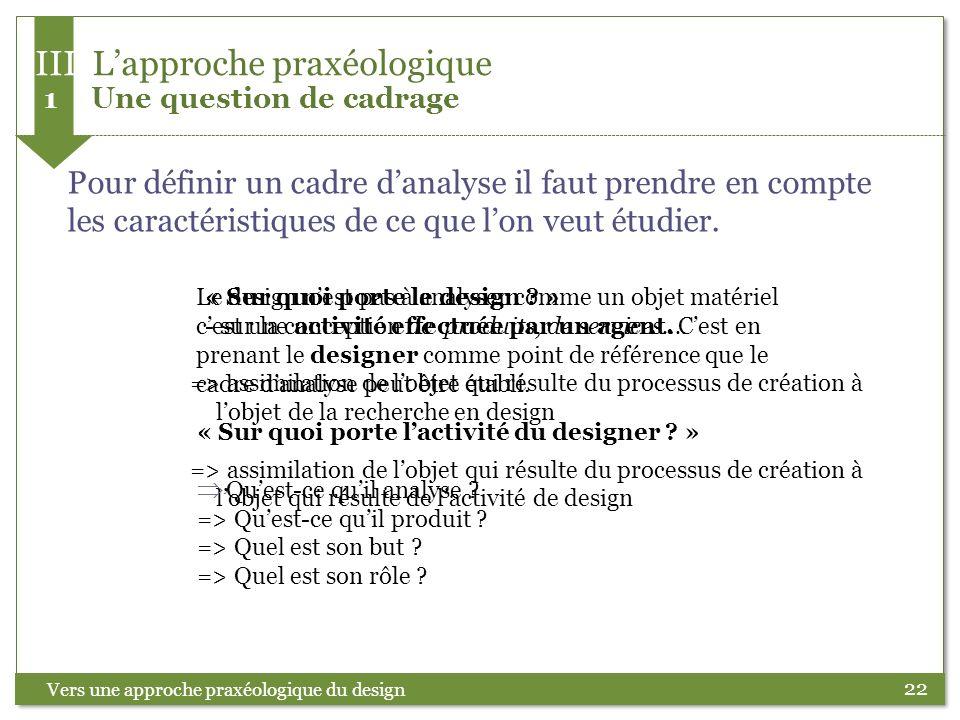 22 Vers une approche praxéologique du design Pour définir un cadre danalyse il faut prendre en compte les caractéristiques de ce que lon veut étudier.