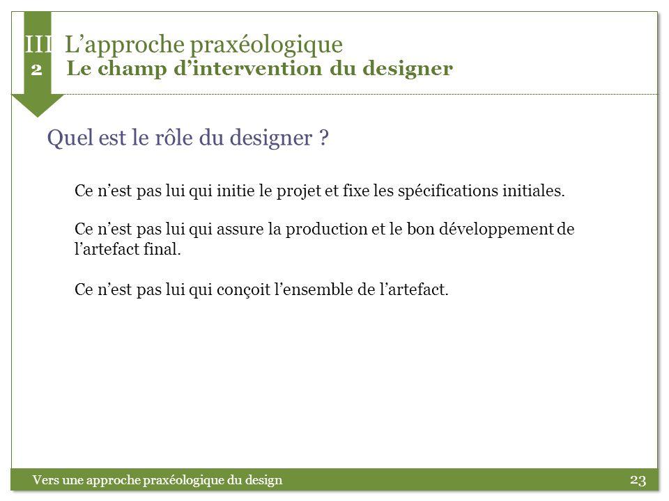 23 Quel est le rôle du designer ? Vers une approche praxéologique du design Ce nest pas lui qui initie le projet et fixe les spécifications initiales.