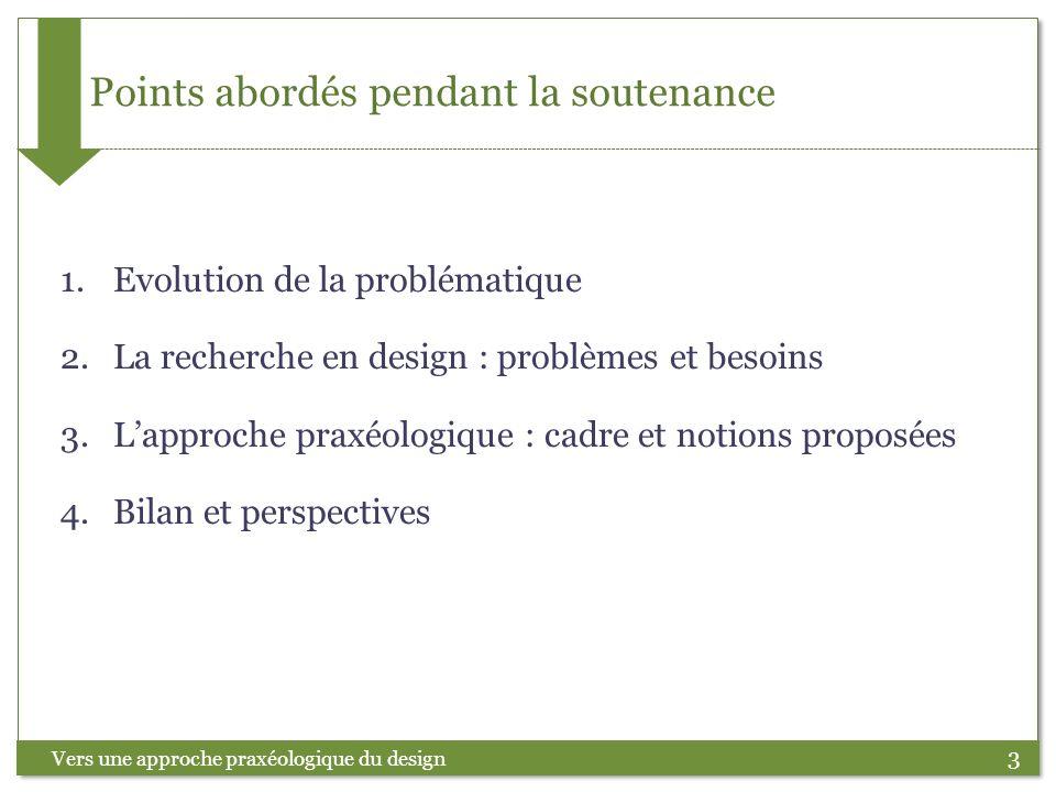 3 Points abordés pendant la soutenance Vers une approche praxéologique du design 1.Evolution de la problématique 2.La recherche en design : problèmes