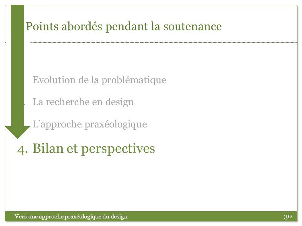 30 Points abordés pendant la soutenance Vers une approche praxéologique du design 1.Evolution de la problématique 2.La recherche en design 3.Lapproche