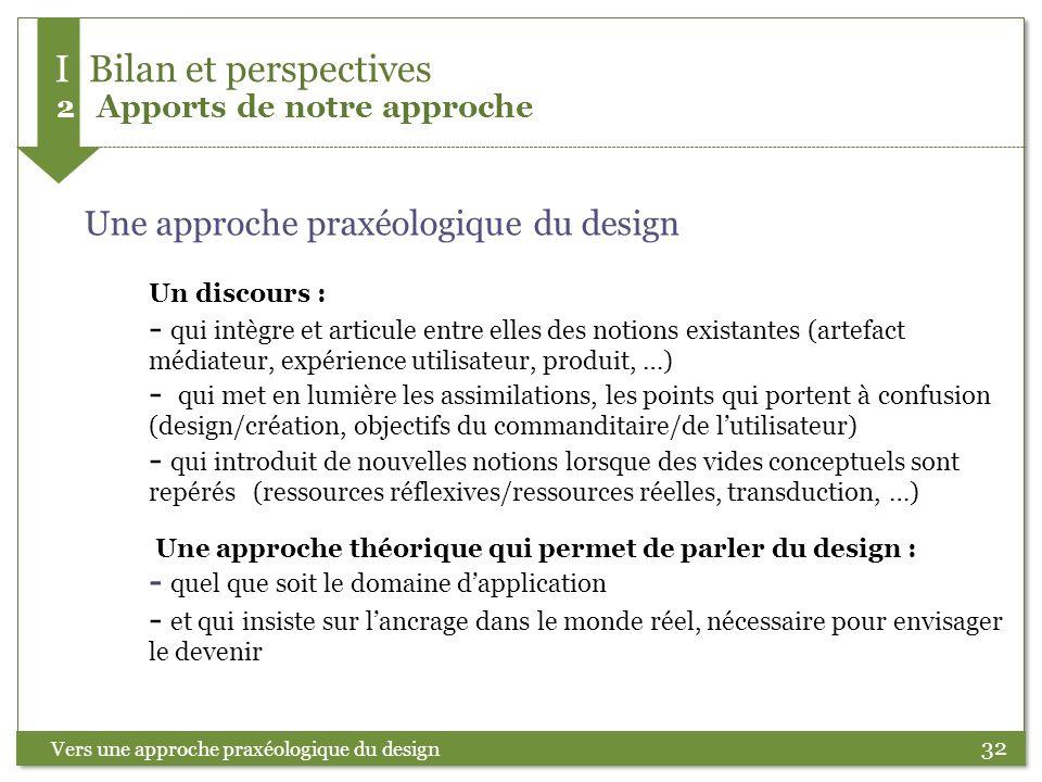 32 Vers une approche praxéologique du design Une approche praxéologique du design Un discours : - qui intègre et articule entre elles des notions exis