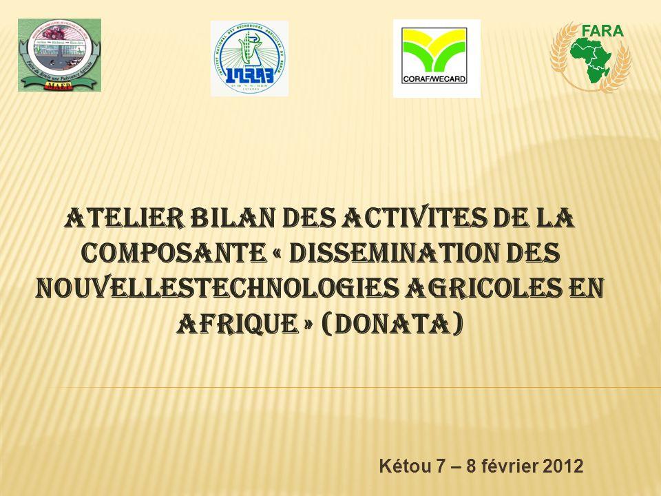 Kétou 7 – 8 février 2012 ATELIER BILAN DES ACTIVITES DE LA COMPOSANTE « DISSEMINATION DES NOUVELLESTECHNOLOGIES AGRICOLES EN AFRIQUE » (DONATA)