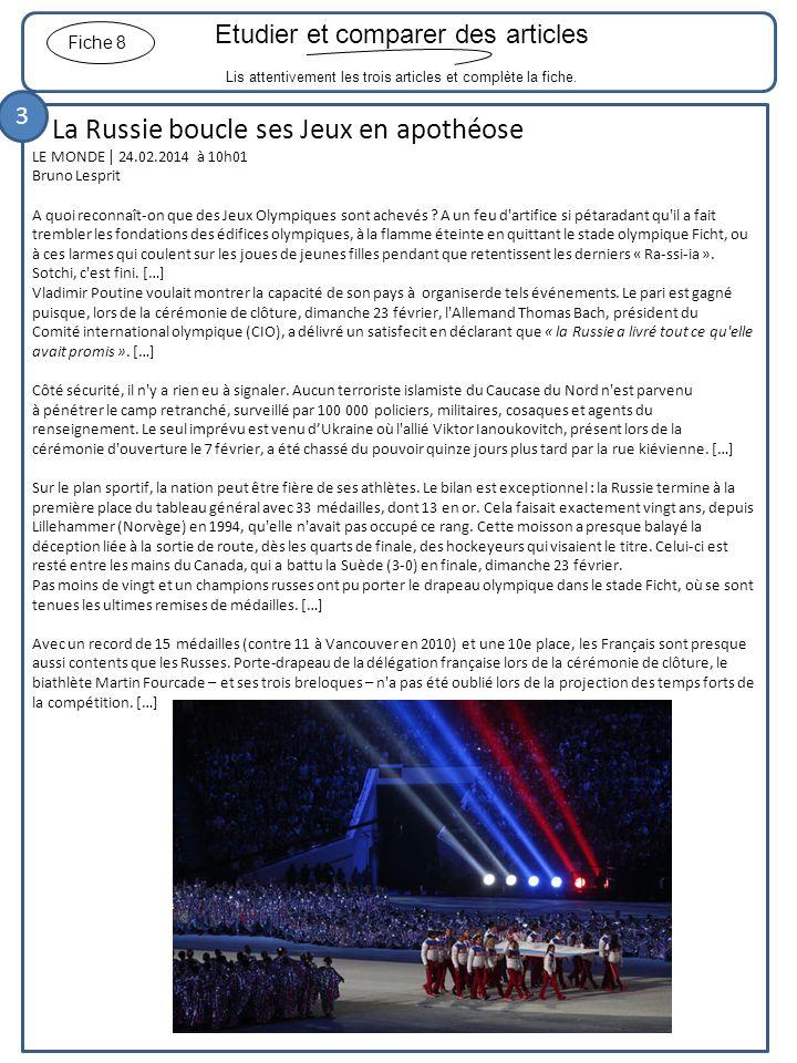 Etudier et comparer des articles Lis attentivement les trois articles et complète la fiche. Fiche 8 La Russie boucle ses Jeux en apothéose LE MONDE |