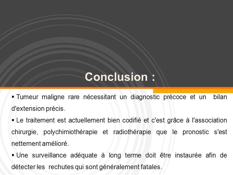 Conclusion : Tumeur maligne rare nécessitant un diagnostic précoce et un bilan d'extension précis. Le traitement est actuellement bien codifié et c'es
